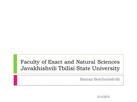 Ramaz Botchorishvili Faculty of Exact and Natural Sciences Javakhishvili Tbilisi State University 3/14/2013.