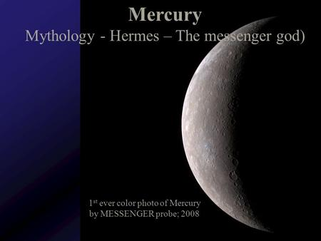 Mercury Mythology - Hermes – The messenger god) 1 st ever color photo of Mercury by MESSENGER probe; 2008.