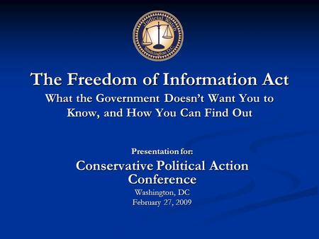 The Freedom of Information Act What the Government Doesn't Want You to Know, and How You Can Find Out Presentation for: Conservative Political Action Conference.