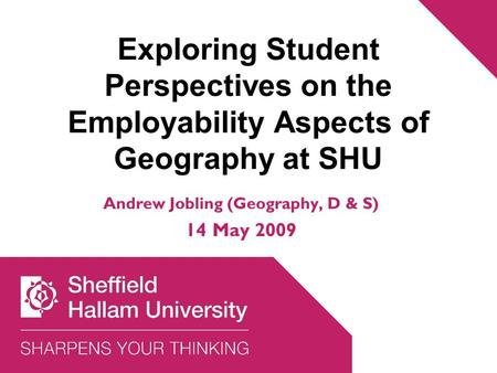 Exploring Student Perspectives on the Employability Aspects of Geography at SHU Andrew Jobling (Geography, D & S) 14 May 2009.