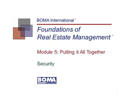 TM Foundations of Real Estate Management BOMA International Module 5: Putting it All Together Security ® ®