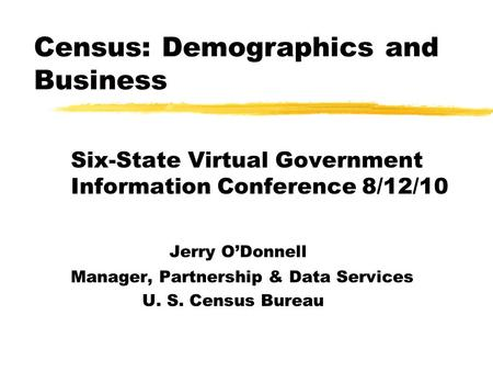 Census: Demographics and Business Six-State Virtual Government Information Conference 8/12/10 Jerry O'Donnell Manager, Partnership & Data Services U. S.