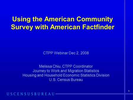 1 Using the American Community Survey with American Factfinder CTPP Webinar Dec 2, 2008 Melissa Chiu, CTPP Coordinator Journey to Work and Migration Statistics.