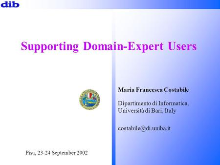 Supporting Domain-Expert Users Pisa, 23-24 September 2002 Maria Francesca Costabile Dipartimento di Informatica, Università di Bari, Italy