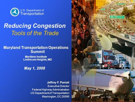 Jeffrey F. Paniati Executive Director Federal Highway Administration US Department of Transportation Washington, DC 20590 Reducing Congestion Tools of.
