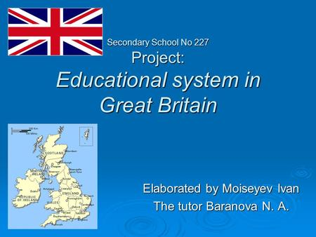 Secondary School No 227 Project: Educational system in Great Britain Elaborated by Moiseyev Ivan The tutor Baranova N. A.