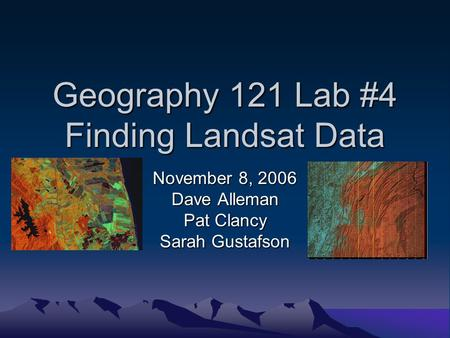 Geography 121 Lab #4 Finding Landsat Data November 8, 2006 Dave Alleman Pat Clancy Sarah Gustafson.