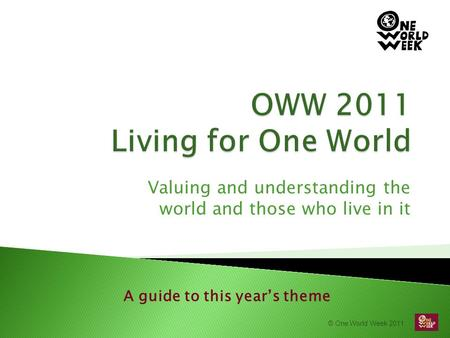 © One World Week 2011 Valuing and understanding the world and those who live in it A guide to this year's theme.