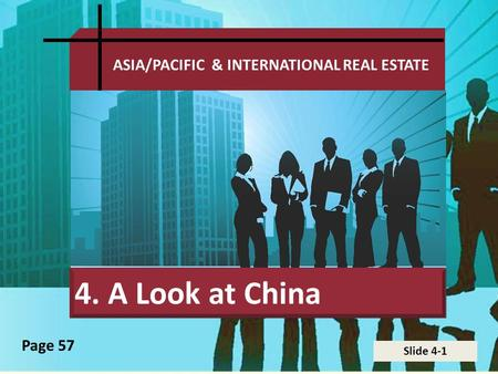Slide 4-1 ASIA/PACIFIC & INTERNATIONAL REAL ESTATE 4. A Look at China Page 57.