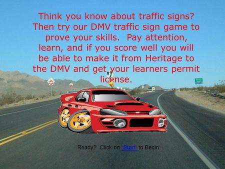 Think you know about traffic signs? Then try our DMV traffic sign game to prove your skills. Pay attention, learn, and if you score well you will be able.