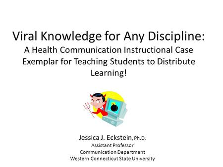 Viral Knowledge for Any Discipline: A Health Communication Instructional Case Exemplar for Teaching Students to Distribute Learning! Jessica J. Eckstein,
