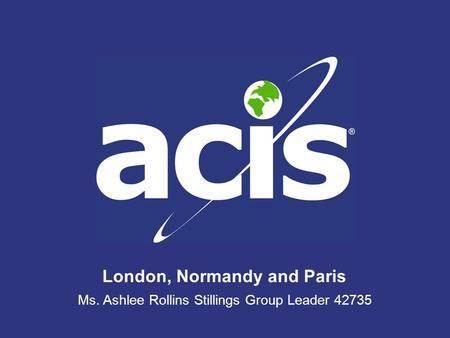 London, Normandy and Paris Ms. Ashlee Rollins Stillings Group Leader 42735.