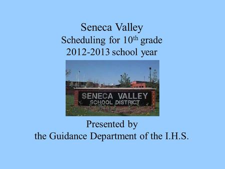 Seneca Valley Scheduling for 10 th grade 2012-2013 school year Presented by the Guidance Department of the I.H.S.