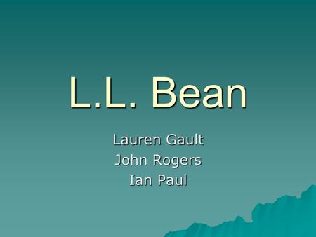 Lauren Gault John Rogers Ian Paul L.L. Bean. Background  L.L. Bean is an outdoor apparel company that was started by Leon Leonwood Bean in 1912. As a.