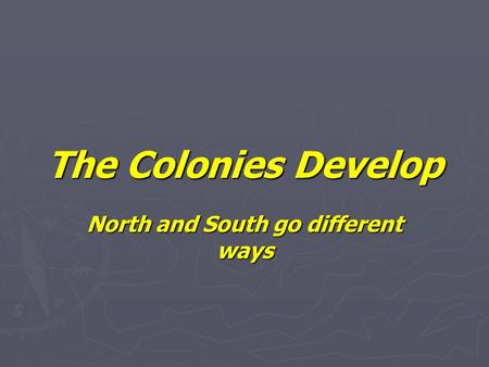 The Colonies Develop North and South go different ways.