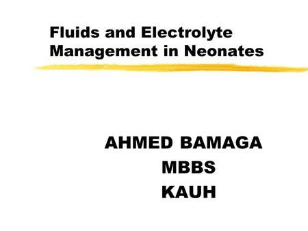 Fluids and Electrolyte Management in Neonates AHMED BAMAGA MBBS KAUH.