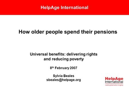 HelpAge International How older people spend their pensions Universal benefits: delivering rights and reducing poverty 8 th February 2007 Sylvia Beales.