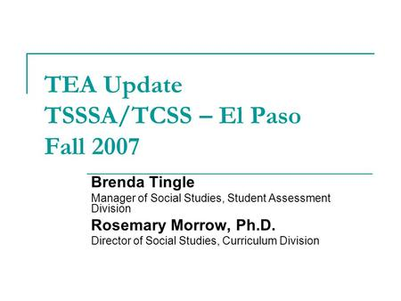 TEA Update TSSSA/TCSS – El Paso Fall 2007 Brenda Tingle Manager of Social Studies, Student Assessment Division Rosemary Morrow, Ph.D. Director of Social.