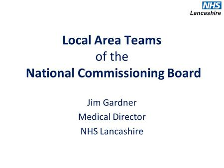 Local Area Teams of the National Commissioning Board Jim Gardner Medical Director NHS Lancashire.