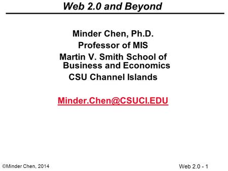 Web 2.0 - 1 ©Minder Chen, 2014 Web 2.0 and Beyond Minder Chen, Ph.D. Professor of MIS Martin V. Smith School of Business and Economics CSU Channel Islands.