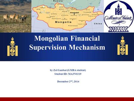 By Zol Ganbat (GMBA student) Student ID: MA3N0219 December 2 nd, 2014 Mongolian Financial Supervision Mechanism.