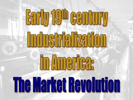 Early 19th century Industrialization in America: The Market Revolution.