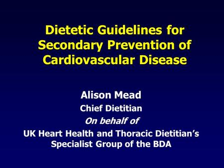 Dietetic Guidelines for Secondary Prevention of Cardiovascular Disease Alison Mead Chief Dietitian On behalf of UK Heart Health and Thoracic Dietitian's.