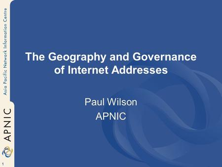 1 The Geography and Governance of Internet Addresses Paul Wilson APNIC.