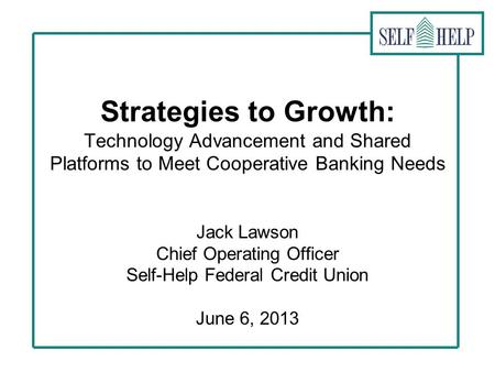 Strategies to Growth: Technology Advancement and Shared Platforms to Meet Cooperative Banking Needs Jack Lawson Chief Operating Officer Self-Help Federal.