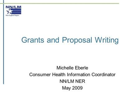 Grants and Proposal Writing Michelle Eberle Consumer Health Information Coordinator NN/LM NER May 2009.