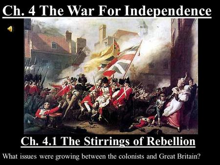 Ch. 4.1 The Stirrings of Rebellion What issues were growing between the colonists and Great Britain? Ch. 4 The War For Independence.