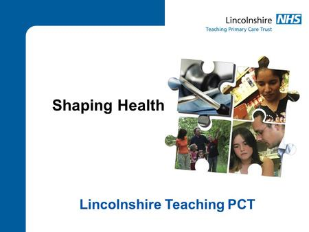 Shaping Health Lincolnshire Teaching PCT. 2 Why are we consulting? To improve health To improve services To make the best use of resources for the benefit.