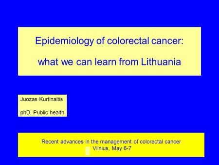 Recent advances in the management of colorectal cancer Vilnius, May 6-7 Epidemiology of colorectal cancer: what we can learn from Lithuania Juozas Kurtinaitis.