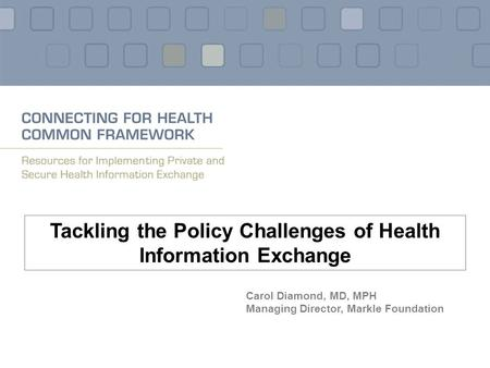 Tackling the Policy Challenges of Health Information Exchange Carol Diamond, MD, MPH Managing Director, Markle Foundation.