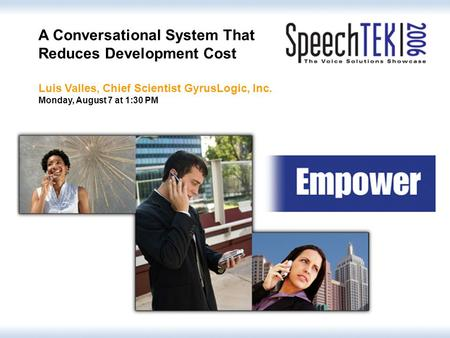 © GyrusLogic, Inc. 2006 A Conversational System That Reduces Development Cost Luis Valles, Chief Scientist GyrusLogic, Inc. Monday, August 7 at 1:30 PM.