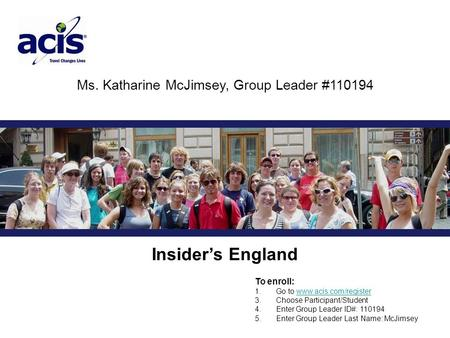 Ms. Katharine McJimsey, Group Leader #110194 Insider's England To enroll: 1. Go to www.acis.com/registerwww.acis.com/register 3. Choose Participant/Student.