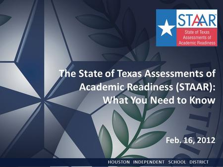 The State of Texas Assessments of Academic Readiness (STAAR): What You Need to Know Feb. 16, 2012 HOUSTON INDEPENDENT SCHOOL DISTRICT.