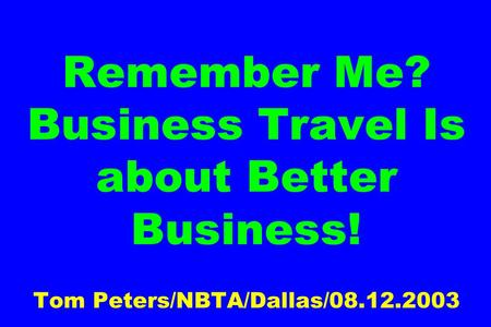 Remember Me? Business Travel Is about Better Business! Tom Peters/NBTA/Dallas/08.12.2003.