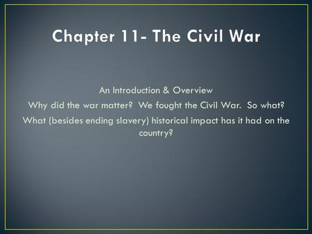 An Introduction & Overview Why did the war matter? We fought the Civil War. So what? What (besides ending slavery) historical impact has it had on the.