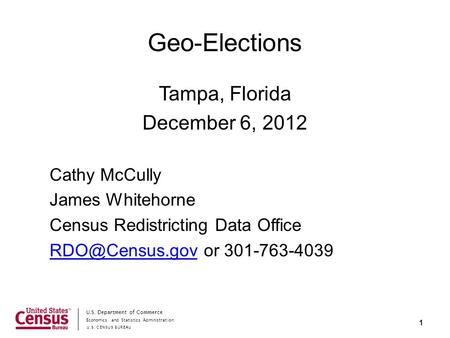 Economics and Statistics Administration U.S. CENSUS BUREAU U.S. Department of Commerce Geo-Elections Tampa, Florida December 6, 2012 Cathy McCully James.