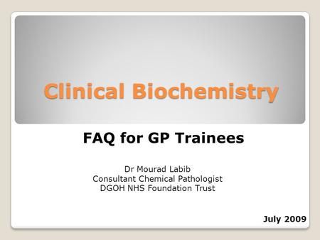 Clinical Biochemistry FAQ for GP Trainees Dr Mourad Labib Consultant Chemical Pathologist DGOH NHS Foundation Trust July 2009.