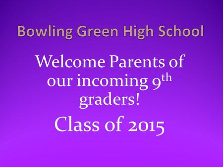 Welcome Parents of our incoming 9 th graders! Class of 2015.