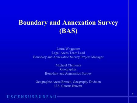 1 Boundary and Annexation Survey (BAS) Laura Waggoner Legal Areas Team Lead Boundary and Annexation Survey Project Manager Michael Clements Geographer.