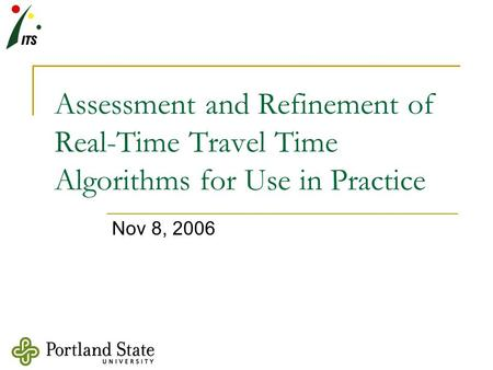 Assessment and Refinement of Real-Time Travel Time Algorithms for Use in Practice Nov 8, 2006.