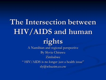 "The Intersection between HIV/AIDS and human rights A Namibian and regional perspective By Slyvia Chirawu Zimbabwe "" HIV/AIDS is no longer just a health."