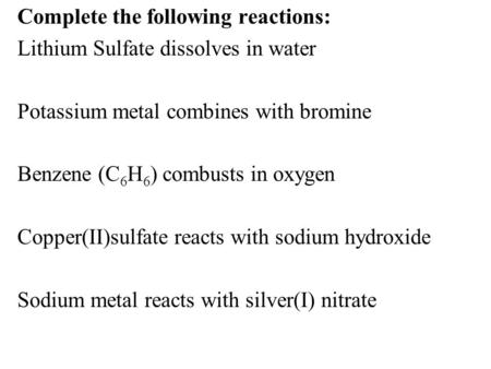 Complete the following reactions: Lithium Sulfate dissolves in water Potassium metal combines with bromine Benzene (C6H6) combusts in oxygen Copper(II)sulfate.
