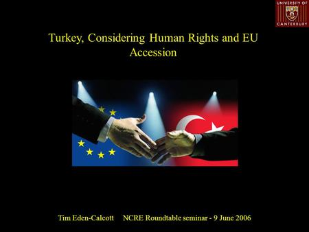 Turkey, Considering Human Rights and EU Accession Tim Eden-Calcott NCRE Roundtable seminar - 9 June 2006.