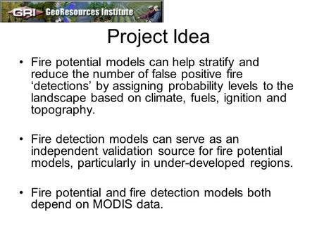 Project Idea Fire potential models can help stratify and reduce the number of false positive fire 'detections' by assigning probability levels to the landscape.