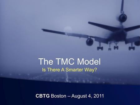 The TMC Model Is There A Smarter Way? CBTG Boston – August 4, 2011.