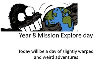 Year 8 Mission Explore day Today will be a day of slightly warped and weird adventures.